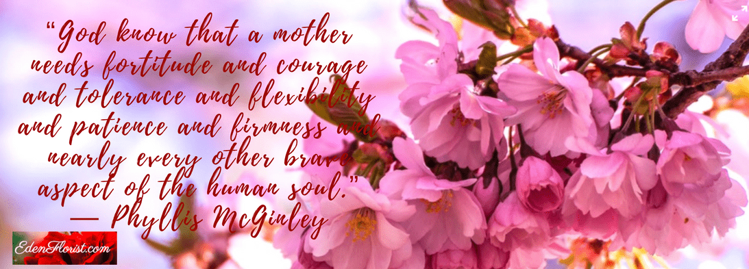 """""""God know that a mother needs fortitude and courage and tolerance and flexibility and patience and firmness and nearly every other brave aspect of the human soul."""""""