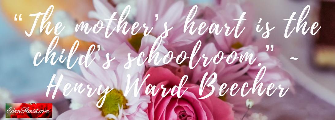 """The mother's heart is the child's schoolroom."" ~ Henry Ward Beecher"