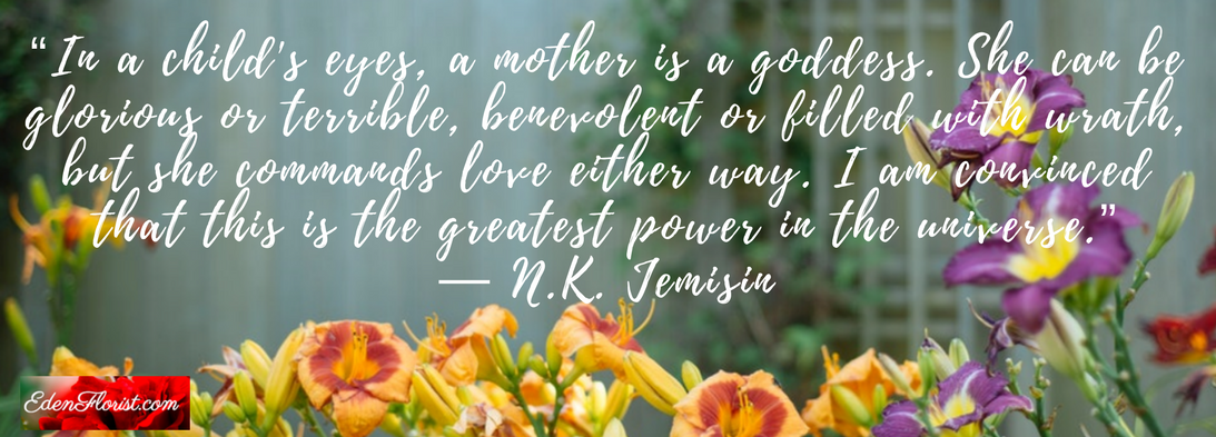 """""""In a child's eyes, a mother is a goddess. She can be glorious or terrible, benevolent or filled with wrath, but she commands love either way. I am convinced that this is the greatest power in the universe."""""""